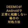【Tips】DEEMOがAndroidで正常に起動しない場合の対処方法!