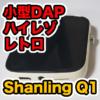 【Shanling Q1 レビュー】小型オーディオプレーヤーが音質良くてパワフルです!
