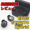 完全ワイヤレスイヤホン「EPOS GTW270 Hybrid」を1ヶ月以上使用した感想について