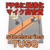 【SteelSeries Tusq レビュー】FPSに特化したゲーミングイヤホンで足音や定位感を調査
