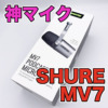 【SHURE MV7 レビュー】USB・XLR接続可能なYouTube配信用マイク決定版!